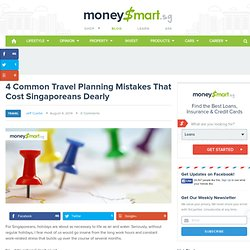 4 Common Travel Planning Mistakes That Cost Singaporeans Dearly