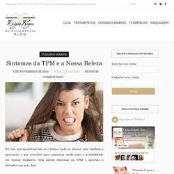 Sintomas da TPM e a Nossa Beleza - Blog Ligia Kogos
