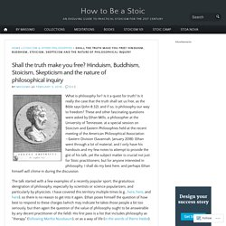 Shall the truth make you free? Hinduism, Buddhism, Stoicism, Skepticism and the nature of philosophical inquiry – How to Be a Stoic