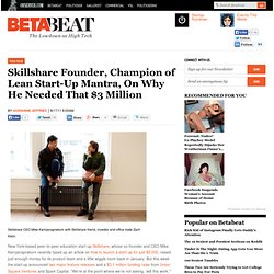 Skillshare Founder, Champion of Lean Start-Up Mantra, On Why He Needed That $3 Million | Betabeat — News, gossip and intel from Silicon Alley 2.0.