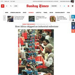 SUNDAY TIMES - How Africa skipped an industrial milestone