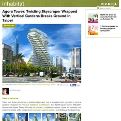 Agora Tower: Twisting Skyscraper Wrapped With Vertical Gardens Breaks Ground in Taipei
