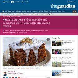 Nigel Slater's pear and ginger cake, and baked pear with maple syrup and orange recipes