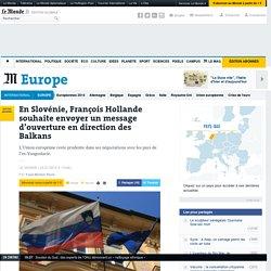 En Slovénie, François Hollande souhaite envoyer un message d'ouverture en direction des Balkans