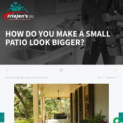 HOW DO YOU MAKE A SMALL PATIO LOOK BIGGER? - Friejens llc