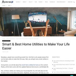 Smart & Best Home Utilities to Make Your Life Easier