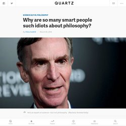 Why are so many smart people such idiots about philosophy?