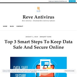 Top 3 Smart Steps To Keep Data Safe And Secure Online – Reve Antivirus