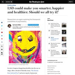LSD could make you smarter, happier and healthier. Should we all try it?