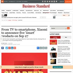 From TV to smartphone, Xiaomi to announce five 'smart' products on Sep 27