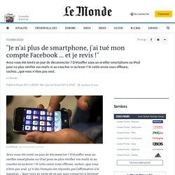 """""""Je n'ai plus de smartphone, j'ai tué mon compte Facebook ... et je revis !"""""""