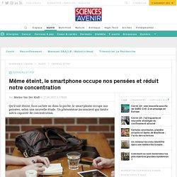 Même éteint, le smartphone occupe nos pensées et réduit notre concentration - Sciencesetavenir.fr
