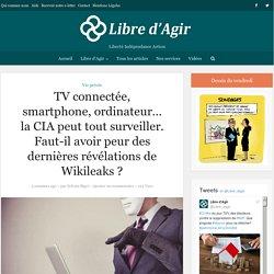 TV connectée, smartphone, ordinateur... la CIA peut tout surveiller. Faut-il avoir peur des dernières révélations de Wikileaks? - Libre d'agir