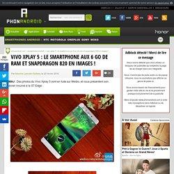 Vivo Xplay 5 : le smartphone aux 6 go de RAM et Snapdragon 820 en images !