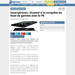 Smartphones : Huawei à la conquête du haut de gamme avec le P8