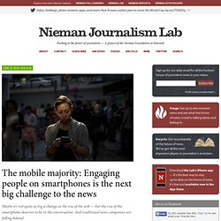 The mobile majority: Engaging people on smartphones is the next big challenge to the news
