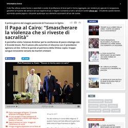 """Il Papa al Cairo: """"Smascherare la violenza che si riveste di sacralità"""""""
