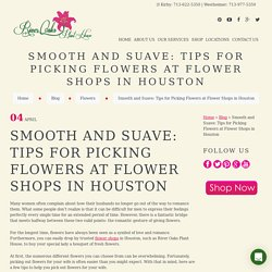 Smooth and Suave: Tips for Picking Flowers at Flower Shops in Houston