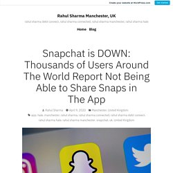 Snapchat is DOWN: Thousands of Users Around The World Report Not Being Able to Share Snaps in The App – Rahul Sharma Manchester, UK