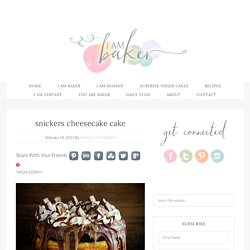 snickers cheesecake cake - i am baker