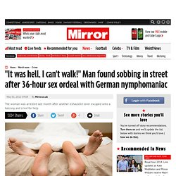 Man found sobbing in street after 36-hour ordeal with German nymphomaniac