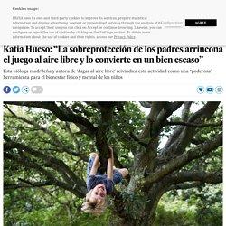 """Katia Hueso: """"La sobreprotección de los padres arrincona el juego al aire libre y lo convierte en un bien escaso"""""""