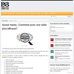 Social media : Comment avoir une veille plus efficace?