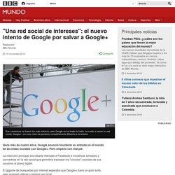 """""""Una red social de intereses"""": el nuevo intento de Google por salvar a Google+ - BBC Mundo"""