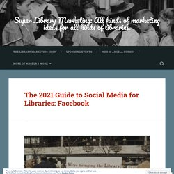 Guide to Social Media for Libraries 2021: Facebook