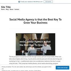 Social Media Agency is that the Best Key To Grow Your Business – Site Title