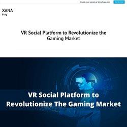 VR Social Platform to Revolutionize the Gaming Market – XANA