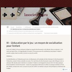 III – L'éducation par le jeu : un moyen de socialisation pour l'enfant « lasocietedujeu