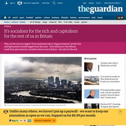 It's socialism for the rich and capitalism for the rest of us in Britain