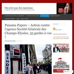 Panama Papers – Action contre l'agence Société Générale des Champs-Elysées. 35 gardes à vue !