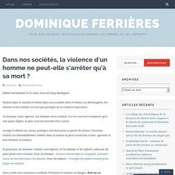 Dans nos sociétés, la violence d'un homme ne peut-elle s'arrêter qu'à sa mort ? – Dominique Ferrières