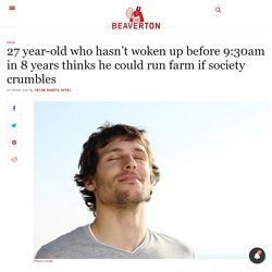 27 year-old who hasn't woken up before 9:30am in 8 years thinks he could run farm if society crumbles - The Beaverton