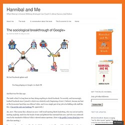 The sociological breakthrough of Google+ | Hannibal and Me