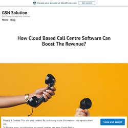 How Cloud Based Call Centre Software Can Boost The Revenue? – GSN Solution