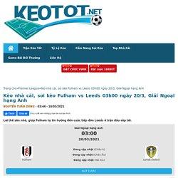 soi kèo Fulham vs Leeds 03h00 ngày 20/3, Giải Ngoại hạng Anh