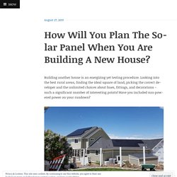 How Will You Plan The Solar Panel When You Are Building A New House?