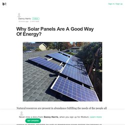 Why Solar Panels Are A Good Way Of Energy? – Danny Harris – Medium