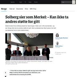 Solberg sier som Merkel: – Kan ikke ta andres støtte for gitt - NRK Norge - Oversikt over nyheter fra ulike deler av landet