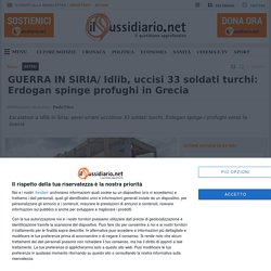 GUERRA IN SIRIA/ Idlib, uccisi 33 soldati turchi: Erdogan spinge profughi in Grecia