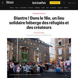 Diantre ! Dans le 16e, un lieu solidaire héberge des réfugiés et des créateurs - Sortir Grand Paris