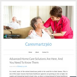 Advanced Home Care Solutions Are Here, And You Need To Know Them – Caresmartz360