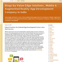 Blogs by Value Edge Solutions , Mobile & Augmented Reality App Development Company in India: 8 Best Practices for Android App Development to be a Sure Shot Success
