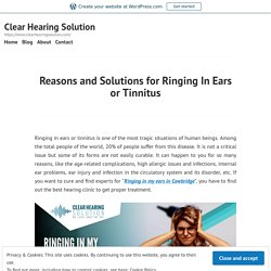 Reasons and Solutions for Ringing In Ears or Tinnitus