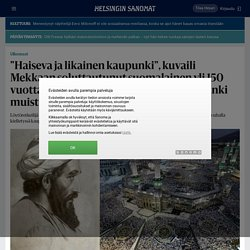 """""""Haiseva ja likainen kaupunki"""", kuvaili Mekkaan soluttautunut suomalainen yli 150 vuotta sitten – Nyt muslimien pyhä kaupunki muistuttaa Las Vegasia - Ulkomaat"""