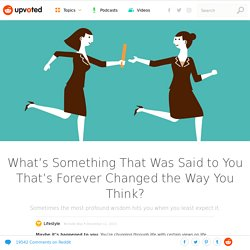 What's Something That Was Said to You That's Forever Changed the Way You Think? – Upvoted