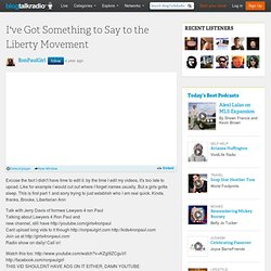 I've Got Something to Say to the Liberty Movement 07/09 by Ron Paul Girl